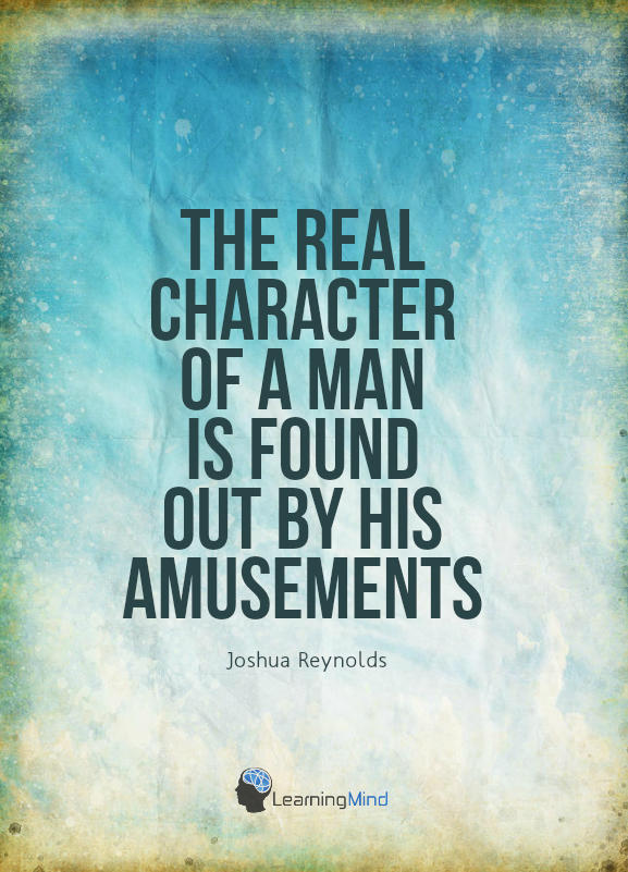 "The real character of a man is found out by his amusements."" - Joshua Reynolds"