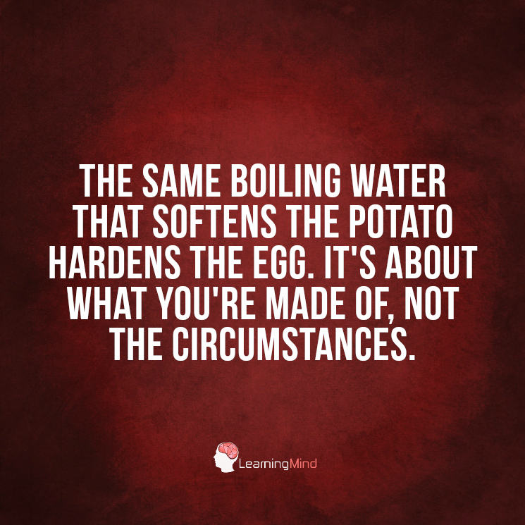 The same boiling water that softens the potato hardens the egg.