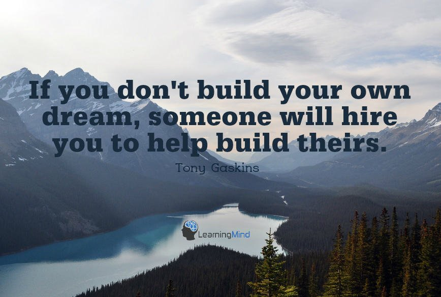 If you don't build your own dream someone else will hire you to help build theirs.