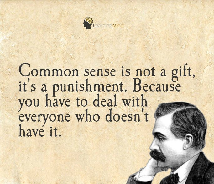 Common sense is not a gift It's a punishment because you have to deal with everyone who doesn't have it.