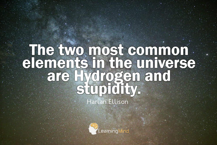The two most common elements in the universe are Hydrogen and stupidity