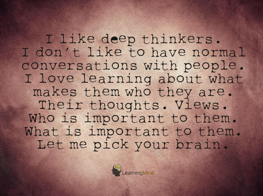 I like deep thinkers. I don't like to have normal conversations with people. I love learning about what makes them who they are. Their thoughts. Views. Who is important to them. What is important to them. Let me pick your brain