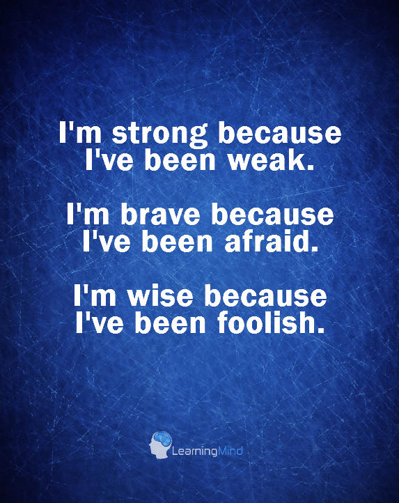 I'm strong because I've been weak. I'm brave because I've been afraid. I'm wise because I've been foolish.