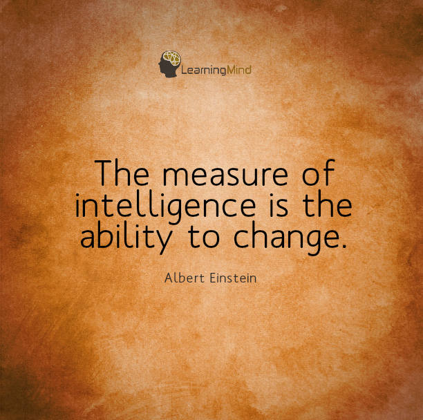 The measure of intelligence is the ability to change.