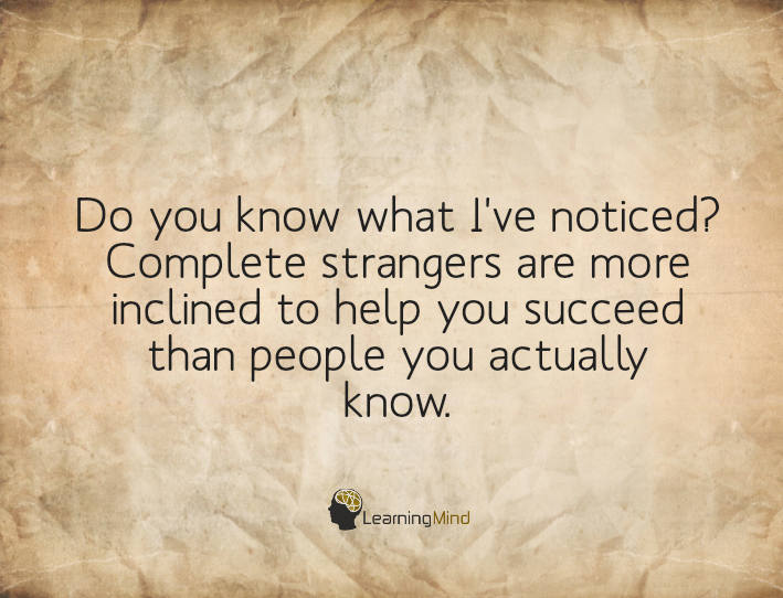 Do you know what I've noticed? Complete strangers are more inclined to help you succeed than people you actually know.