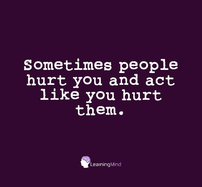Sometimes people hurt you and act like you hurt them.
