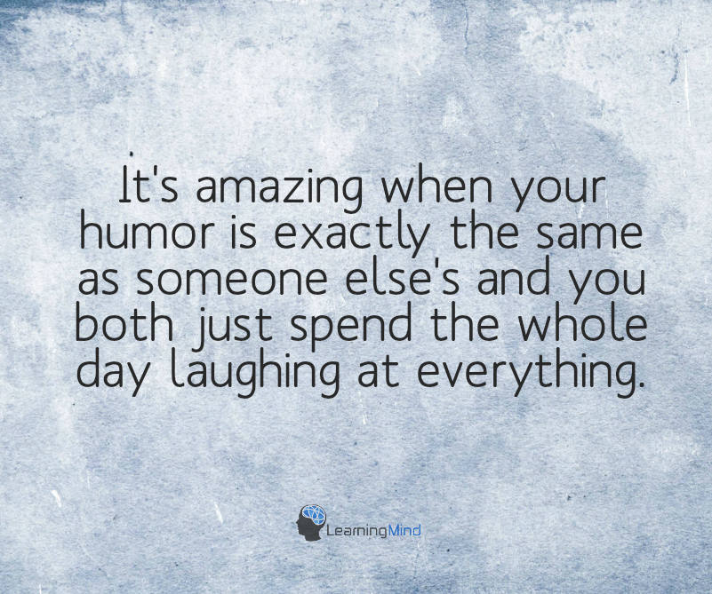 It's amazingwhen yourhumor is exactlythe same as someone else's and you both just spend the whole day laughing at everything