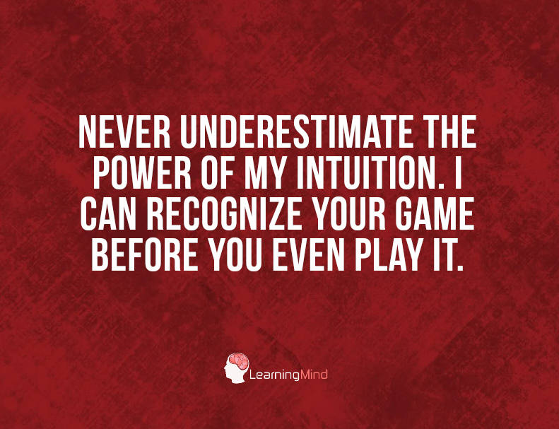 Never underestimate the power of my intuition I can recognize your game before you even play it