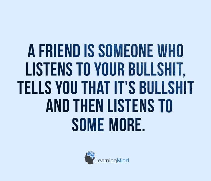 A friend is someone who listens to your bullshit, tells you that it's bullshit and then listens to more of your bullshit.