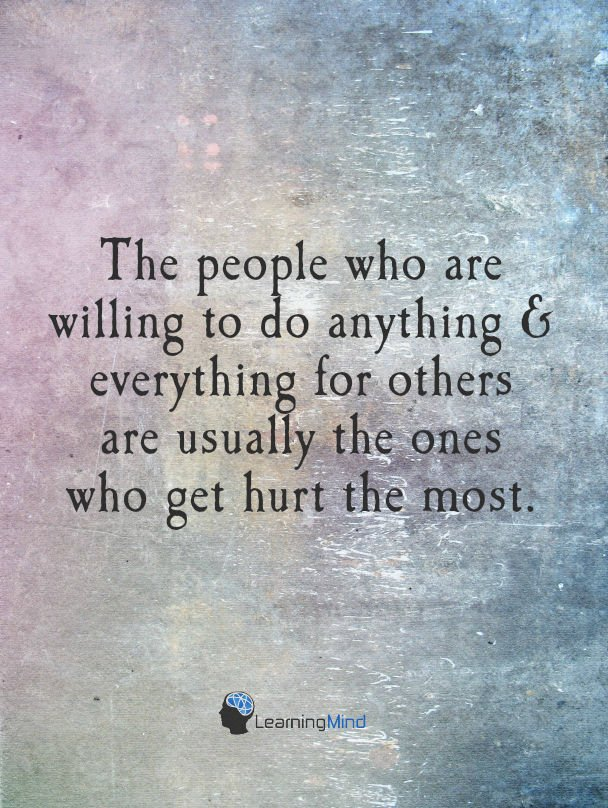 The people who are willing to do anything & everything for others are usually the one's who get hurt the most.