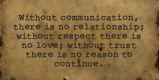 Without communication, there is no relationship. Without respect, there is no love. Without trust, there is no reason to continue.