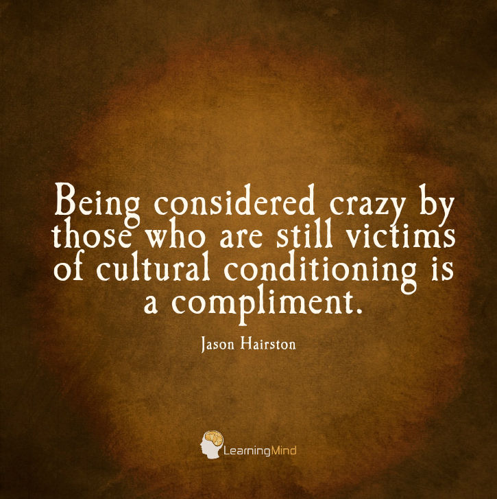 Being considered crazy by those who are still victims of cultural conditioning is a compliment.
