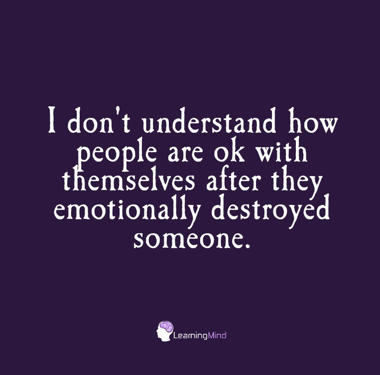I don't understand how people are okay with themselves after they emotionally destroyed someone