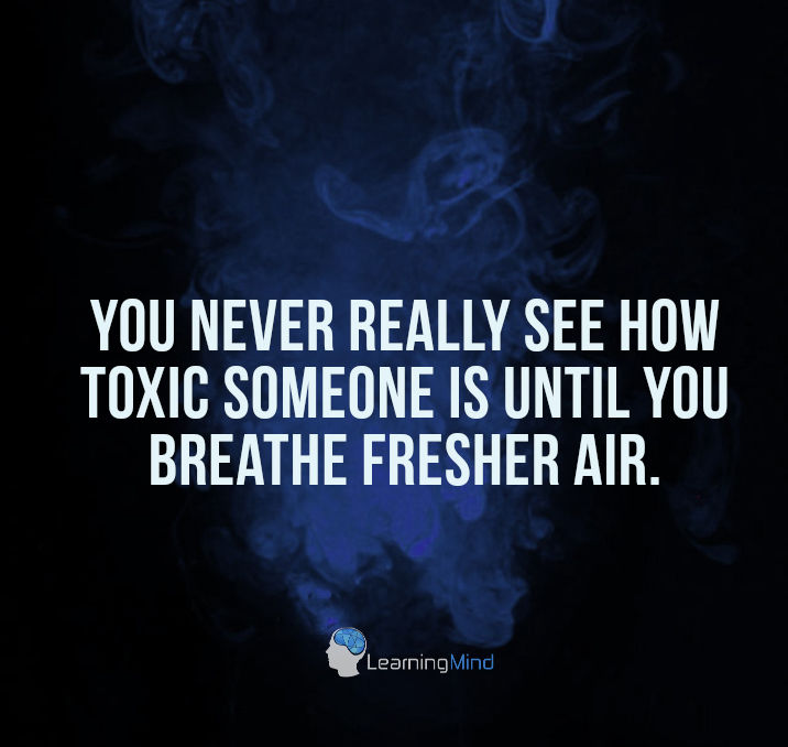 You never really see how toxic someone is until you breathe fresher air.