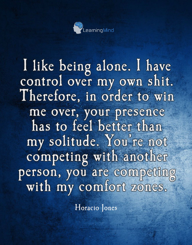 I like being alone. I have control over my own shit. Therefore, in order to win me over, your presence has to feel better than my solitude. You're not competing with another person, you are competing with my comfort zones.