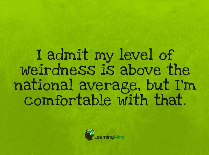 I admit my level of weirdness is above the national average, but I'm comfortable with that.