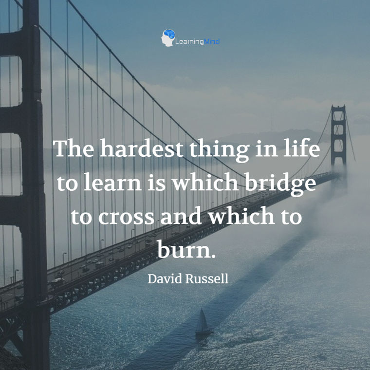 The hardest thing in life to learn is which bridge to cross and which to burn.