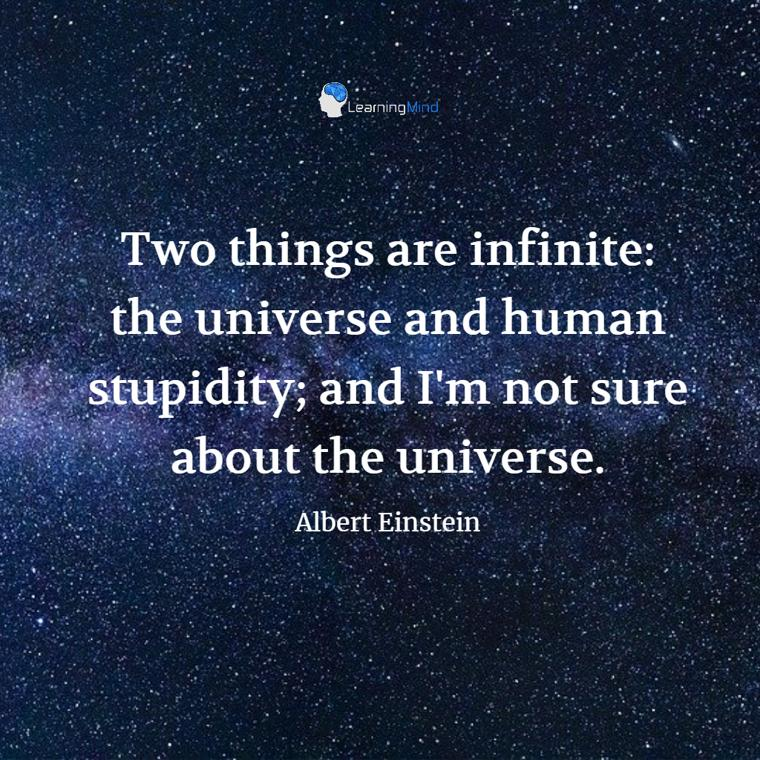 Two things are infinite: the universe and human stupidity