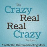 Homeschool Podcasts - The Crazy Real, Real Crazy Podcast