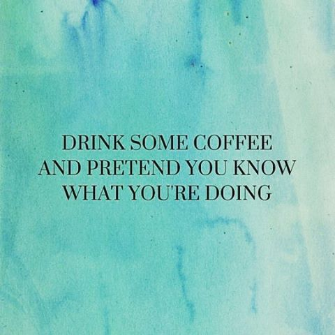 Drink some coffee and pretend you know what you arehellip