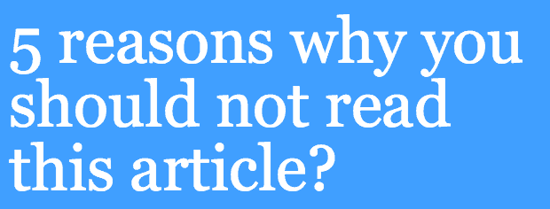5 Reasons why you should not read this article?