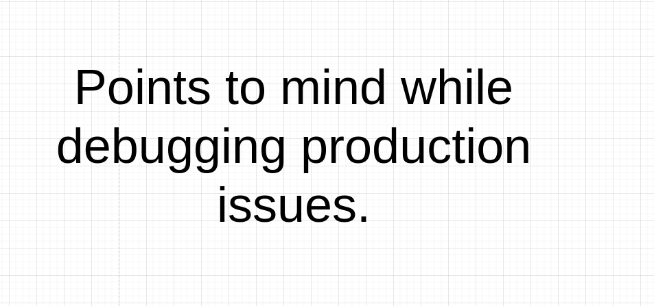 Points to mind while debugging production issues.