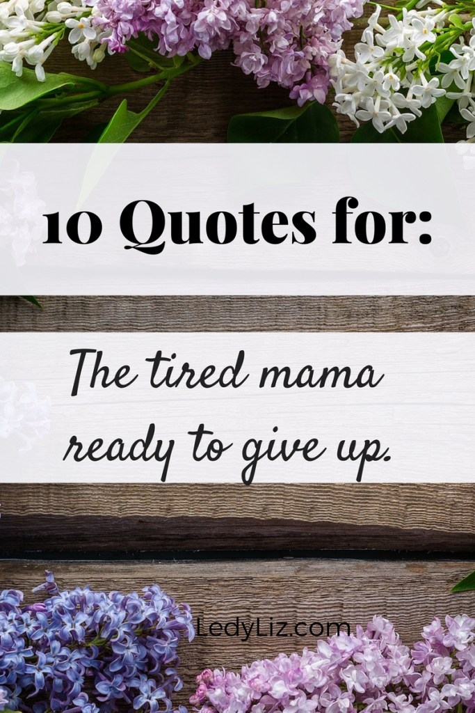 Pin now and save later. For those days when mommy life gets to be overwhelming. 10 Quotes for: The mama ready to give up.