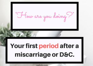 """A period isn't just a period after you've had a miscarriage. Not only is it a physical reminder of what you have lost, it is also an emotional reminder. """"How are you doing?"""" Your first period after a miscarriage or D&C."""