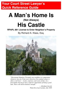 "Cover of book "" A Man's Home Is (Not Always) His Castle: RPAPL 881 License to Enter Neighbor's Property "" by Richard A. Klass, Esq."