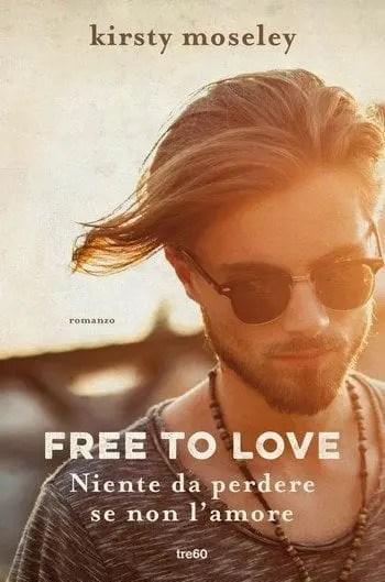 Free to love. Niente da perdere se non l'amore di Kirsty Moseley