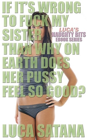 If It's Wrong To Fuck My Sister Than Why On Earth Does Her Pussy Feel So Good? Incest Erotica by Luca Satana Legion Of Filth