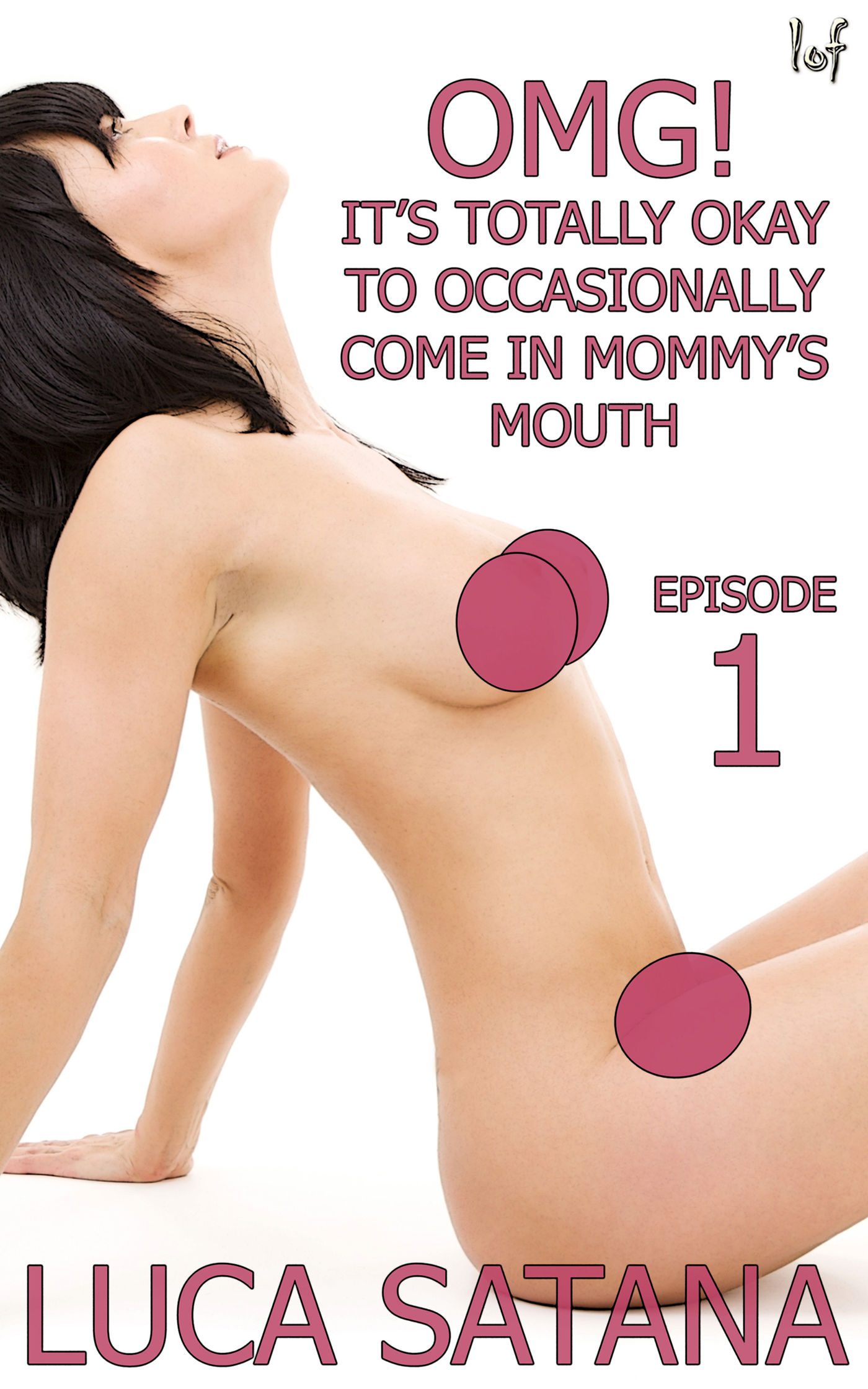 LOF New Release: OMG! It's Totally Okay To Occasionally Come In Mommy's Mouth: Episode 1