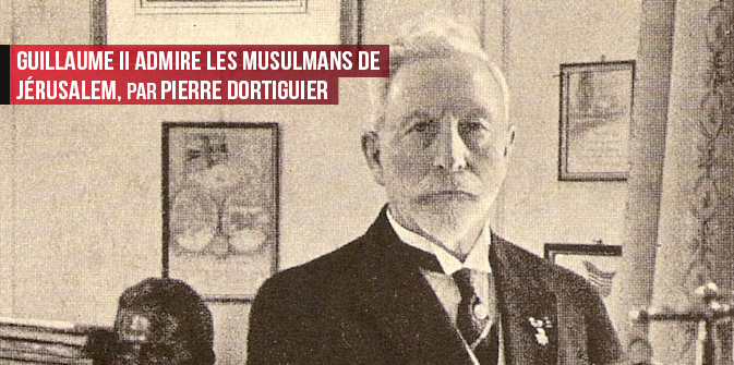 Guillaume II admire les musulmans de Jérusalem,par Pierre Dortiguier
