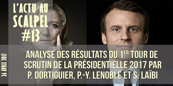 L'Actu au Scalpel #13 – Analyse des résultats du 1er tour du scrutin de la présidentielle 2017, par MM. Dortiguier, Lenoble et Laïbi