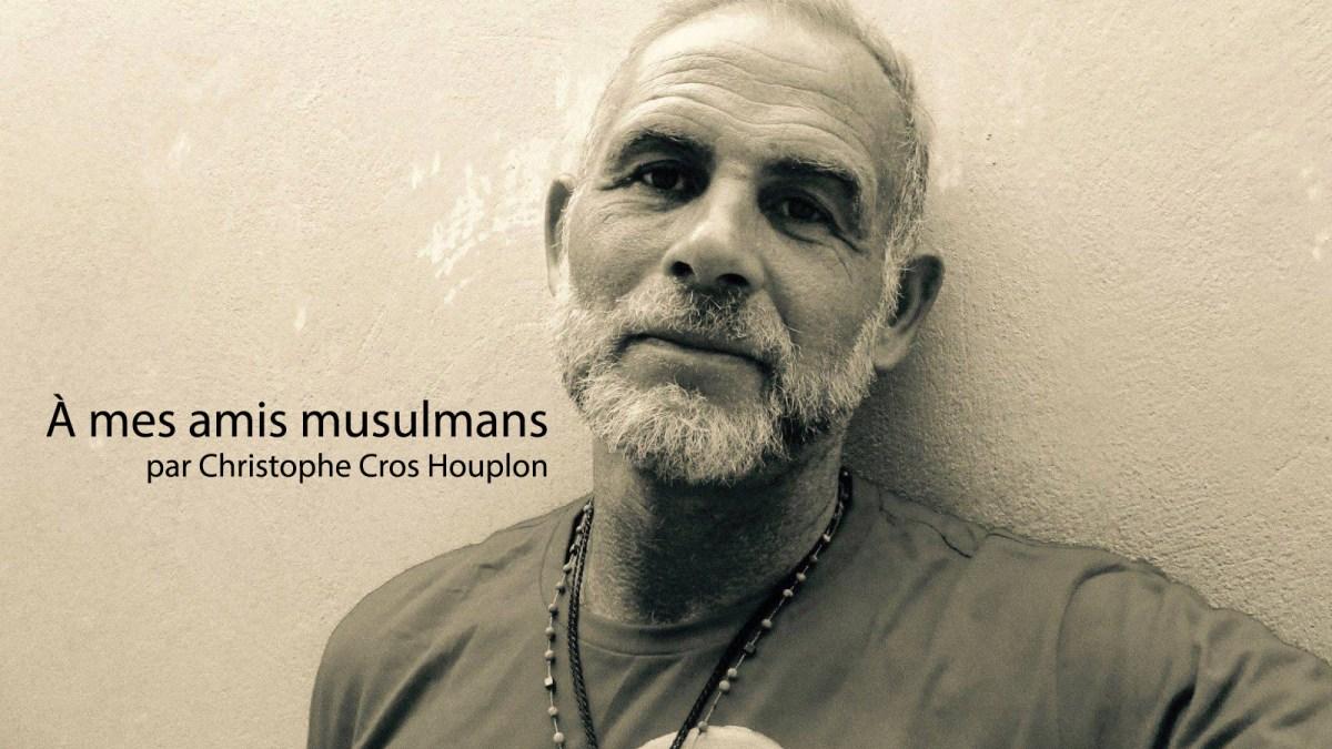À mes amis musulmans, par Christophe Cros Houplon