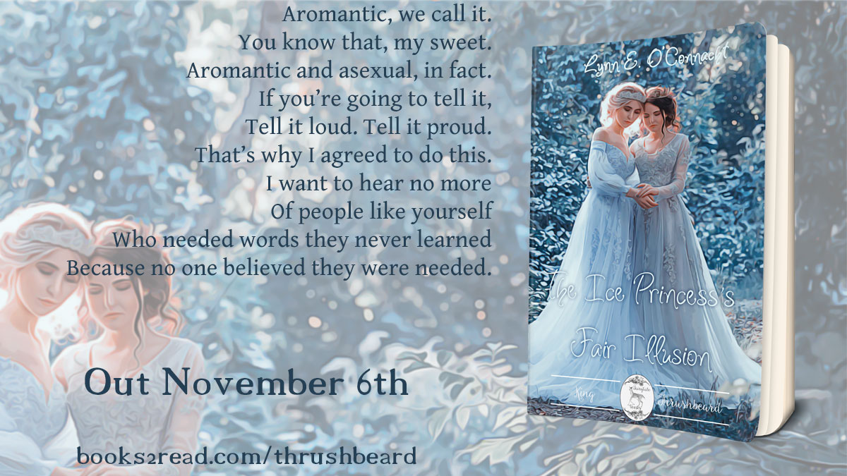 "The Ice Princess's Fair Illusion Coming November 6th. ""Aromantic, we call it. You know that, my sweet. Aromantic and asexual, in fact. If you're going to tell it, tell it loud. Tell it proud. That's why I agreed to do this. I want to hear no more of people like yourself who needed words they never learned because no one believed they were needed."" Preorder now: https://www.books2read.com/thrushbeard"