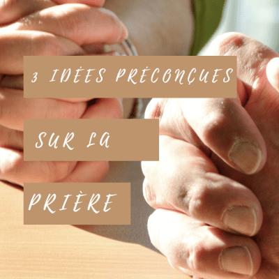 3 idées préconçues sur la prière qui peuvent t'empêcher de croitre