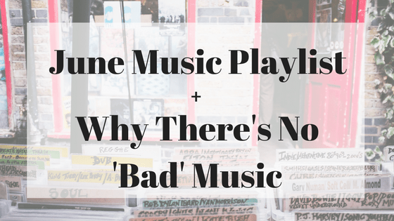 June Music Playlist + Why There's No 'Bad' Choice of Music