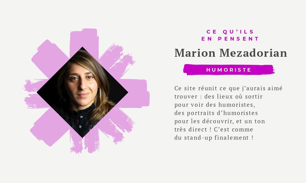 Marion Mezadorian : Ce site réunit ce que j'aurais aimé trouver : des lieux où sortir pour voir des humoristes, des portraits d'humoristes pour les découvrir, et un ton très direct ! C'est comme du stand-up finalement !