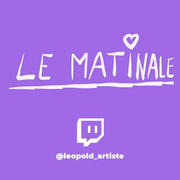 Le Matinale : le morning de Léopold Artiste sur Twitch