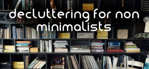 decluttering for non minimalists