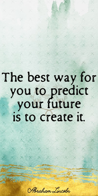 the best way for you to predict your future is to create it