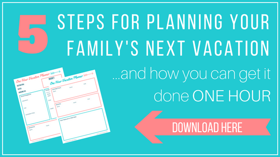 5 Steps for Planning Your Family's Next Vacation....and how you can get it done in ONE hour!