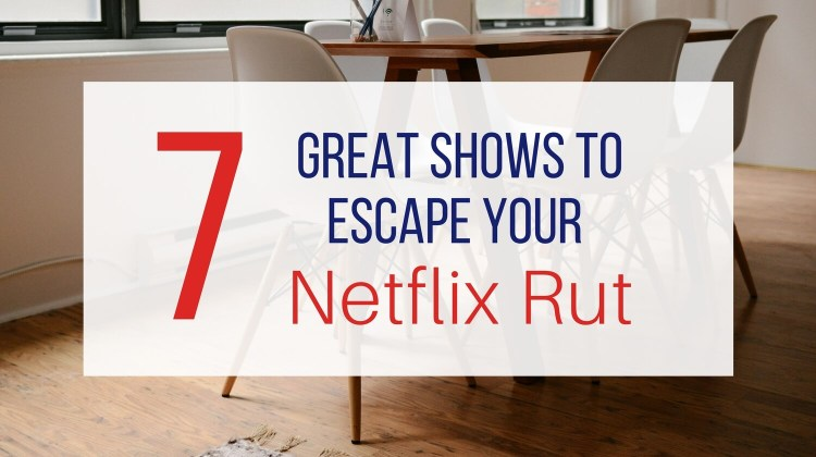 7 Great Shows to Escape Your Netflix Rut from Let Me Give You Some Advice