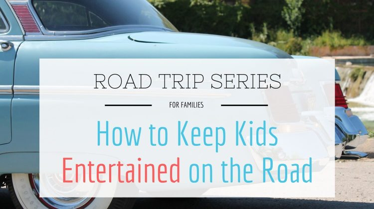 Road Trip Series for Families Part Three - How to Keep Kids Entertained on the Road