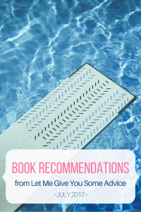Monthly Book Recommendations from Let Me Give You Some Advice - July 2017. Find out what I read and get ideas for your to-be-read list.