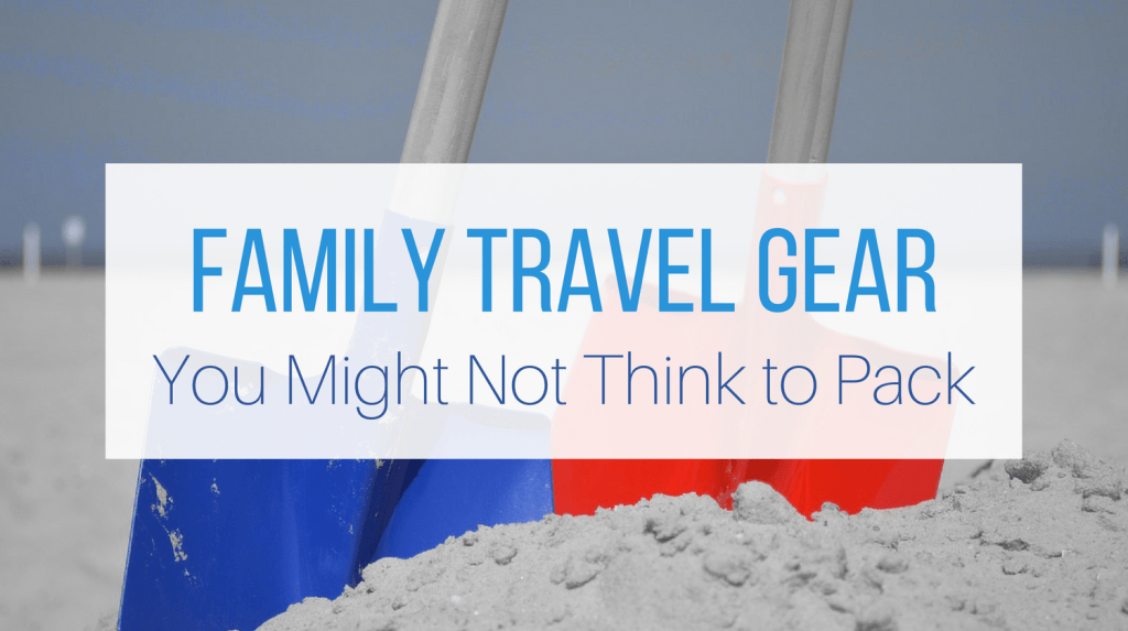 Family Travel Gear You Might Not Think To Pack