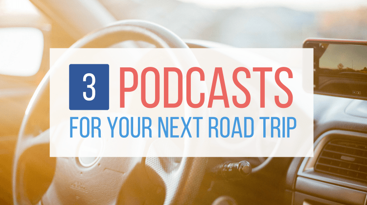 3 Great (Grown-up) Podcasts for Your Next Road Trip