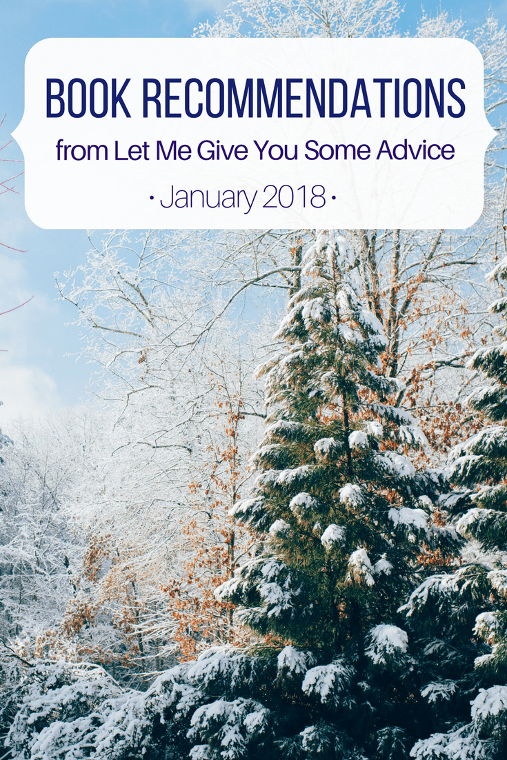 Monthly Book Recommendations from Let Me Give You Some Advice -January 2018. Find out what I read and get ideas for your to-be-read list. This month's picks include In Little Fires Everywhere by Celeste Ng, Eleanor Oliphant is Completely Fine by Gail Honeyman, and What to Say Next by Julie Buxbaum.