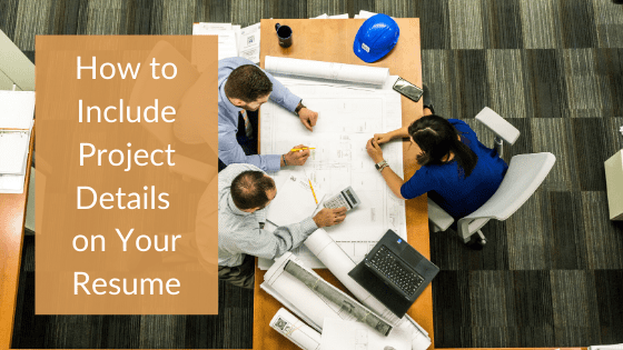"""A title graphic featuring an overhead view of three professional working together on a large blueprint on a table with an alternate version of the article's title: """"How to Include Project Details in Your Resume"""""""